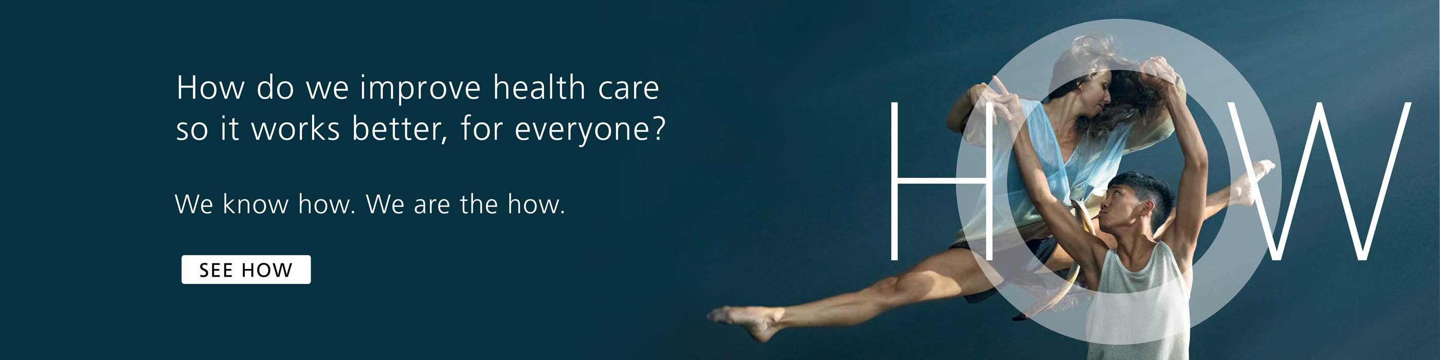 How do we improve health care so it works better, for everyone? We know how. We are the how.