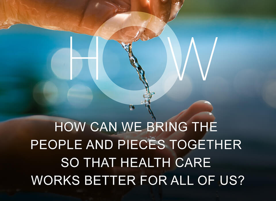 How can we bring the people and pieces together so that health care works better for all of us?